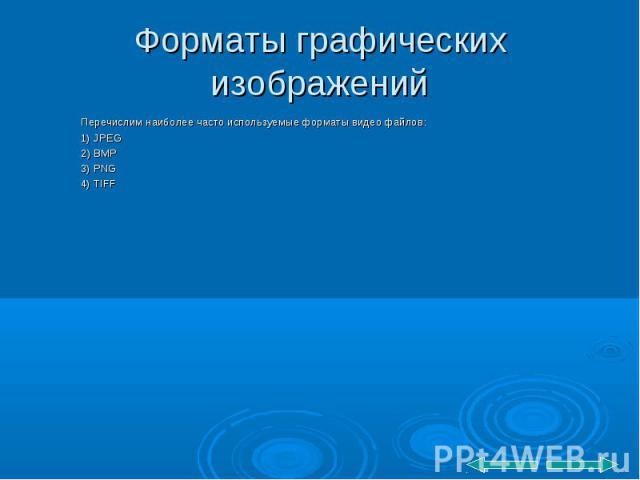 Перечислим наиболее часто используемые форматы видео файлов: Перечислим наиболее часто используемые форматы видео файлов: 1) JPEG 2) BMP 3) PNG 4) TIFF