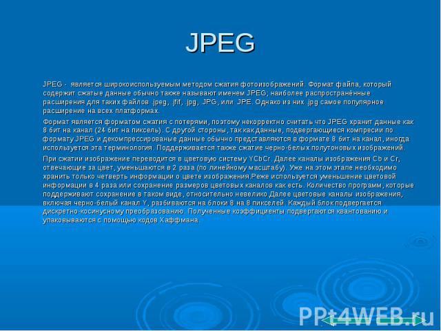 JPEG - является широкоиспользуемым методом сжатия фотоизображений. Формат файла, который содержит сжатые данные обычно также называют именем JPEG; наиболее распространённые расширения для таких файлов .jpeg, .jfif, .jpg, .JPG, или .JPE. Однако из ни…