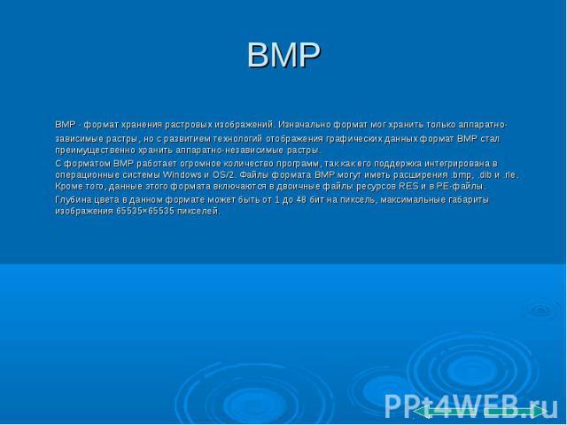 BMP - формат хранения растровых изображений. Изначально формат мог хранить только аппаратно-зависимые растры, но с развитием технологий отображения графических данных формат BMP стал преимущественно хранить аппаратно-независимые растры. BMP - формат…