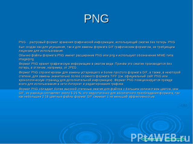PNG - растровый формат хранения графической информации, использующий сжатие без потерь. PNG был создан как для улучшения, так и для замены формата GIF графическим форматом, не требующим лицензии для использования. PNG - растровый формат хранения гра…