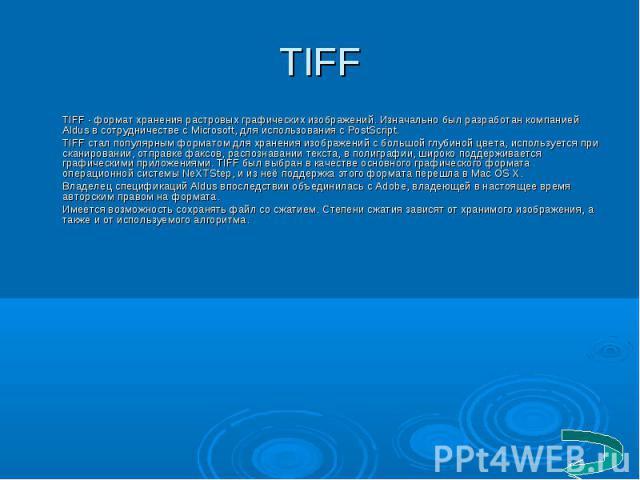 TIFF - формат хранения растровых графических изображений. Изначально был разработан компанией Aldus в сотрудничестве с Microsoft, для использования с PostScript. TIFF - формат хранения растровых графических изображений. Изначально был разработан ком…