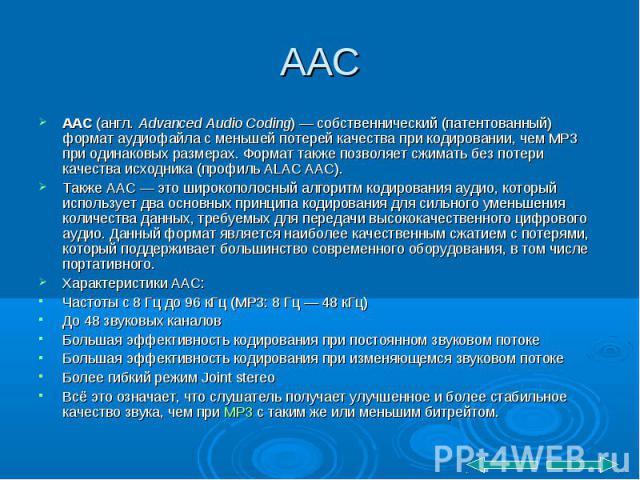 AAC (англ. Advanced Audio Coding)— собственнический (патентованный) формат аудиофайла с меньшей потерей качества при кодировании, чем MP3 при одинаковых размерах. Формат также позволяет сжимать без потери качества исходника (профиль ALAC AAC).…