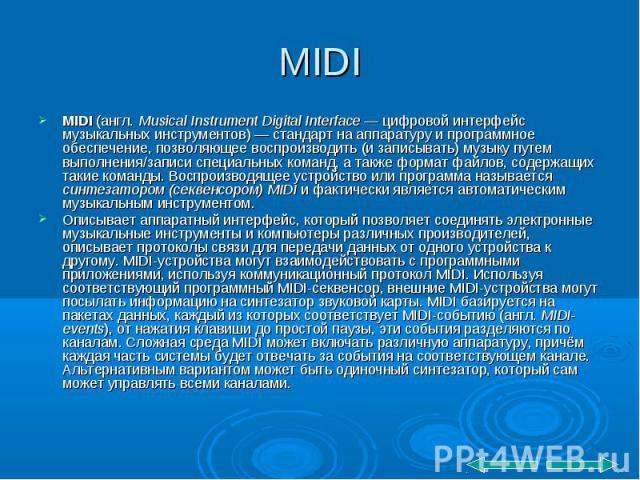 MIDI (англ. Musical Instrument Digital Interface — цифровой интерфейс музыкальных инструментов) — стандарт на аппаратуру и программное обеспечение, позволяющее воспроизводить (и записывать) музыку путем выполнения/записи специальных команд, а также …