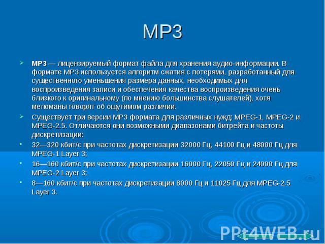 MP3 — лицензируемый формат файла для хранения аудио-информации. В формате MP3 используется алгоритм сжатия с потерями, разработанный для существенного уменьшения размера данных, необходимых для воспроизведения записи и обеспечения качества воспроизв…