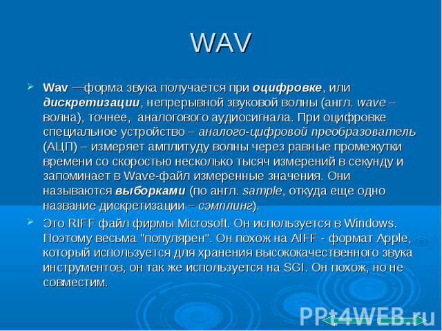 Wav—форма звука получается при оцифровке, или дискретизации, непрерывной звуковой волны (англ. wave – волна), точнее, аналогового аудиосигнала. При оцифровке специальное устройство – аналого-цифровой преобразователь (АЦП) – измеряет ампл…