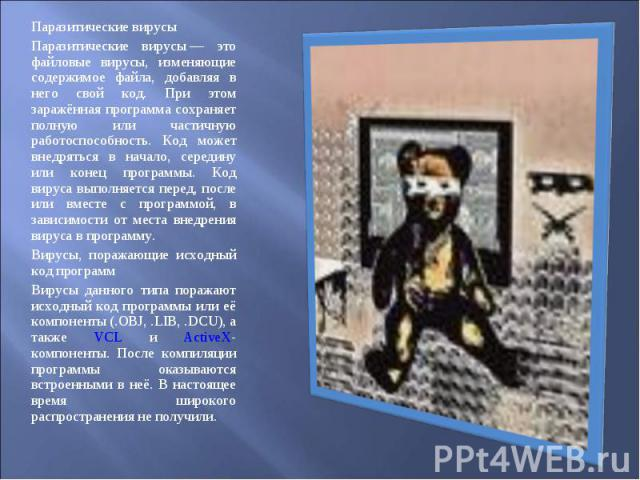 Паразитические вирусы Паразитические вирусы Паразитические вирусы— это файловые вирусы, изменяющие содержимое файла, добавляя в него свой код. При этом заражённая программа сохраняет полную или частичную работоспособность. Код може…