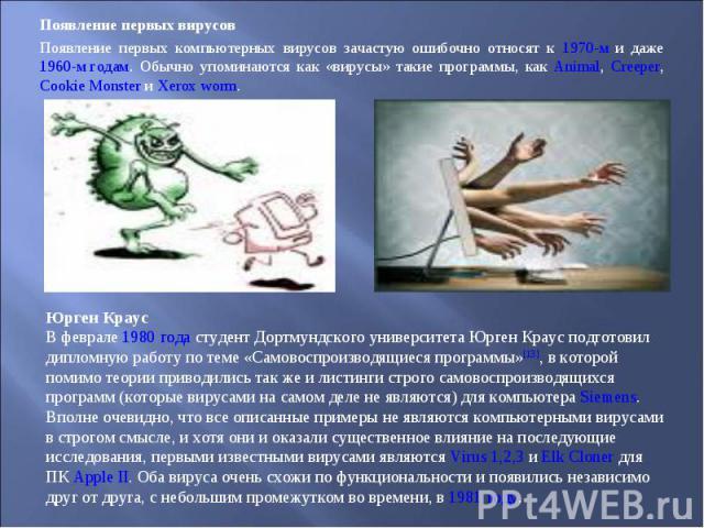 Появление первых вирусов Появление первых вирусов Появление первых компьютерных вирусов зачастую ошибочно относят к 1970-м и даже 1960-м годам. Обычно упоминаются как «вирусы» такие программы, как Animal, Creeper, Cookie Monster и Xerox worm.