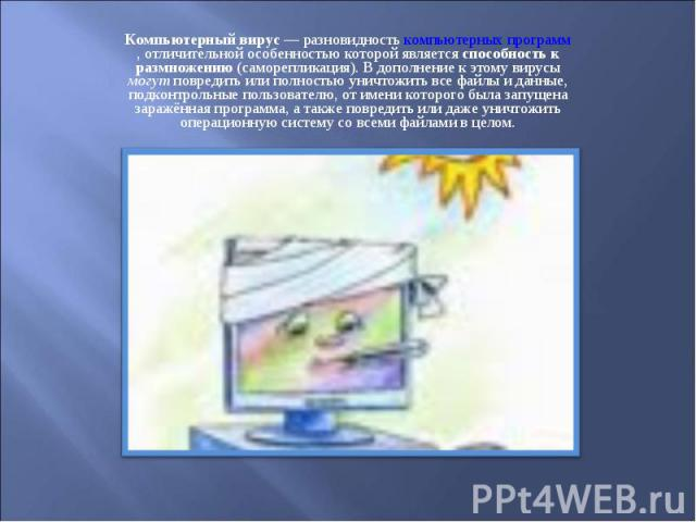 Компьютерный вирус— разновидность компьютерных программ, отличительной особенностью которой является способность к размножению (саморепликация). В дополнение к этому вирусы могут повредить или полностью уничтожить все файлы и данные, подконтро…