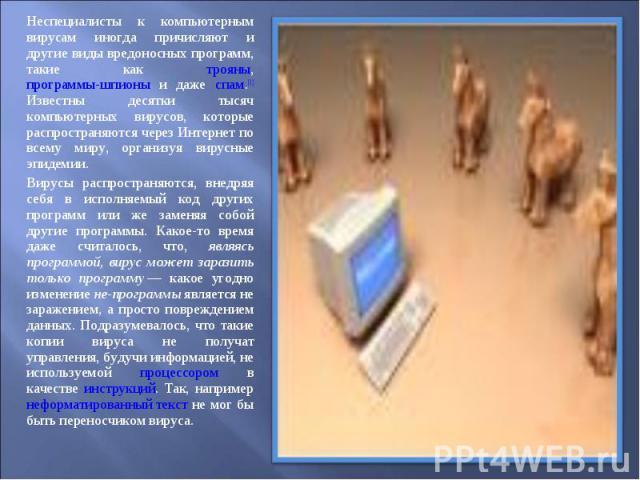Неспециалисты к компьютерным вирусам иногда причисляют и другие виды вредоносных программ, такие как трояны, программы-шпионы и даже спам.[1] Известны десятки тысяч компьютерных вирусов, которые распространяются через Интернет по всему миру, организ…