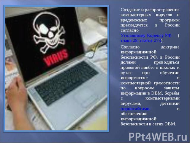Создание и распространение компьютерных вирусов и вредоносных программ преследуется в России согласно Уголовному Кодексу РФ (глава 28, статья 273). Создание и распространение компьютерных вирусов и вредоносных программ преследуется в России согласно…