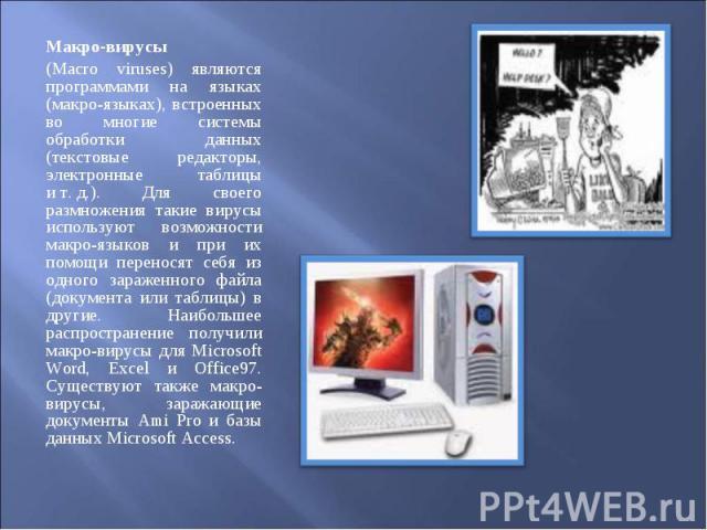 Макро-вирусы Макро-вирусы (Macro viruses) являются программами на языках (макро-языках), встроенных во многие системы обработки данных (текстовые редакторы, электронные таблицы ит.д.). Для своего размножения такие вирусы используют возмо…