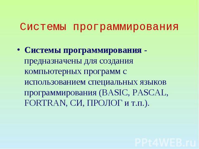 Системы программирования Системы программирования - предназначены для создания компьютерных программ с использованием специальных языков программирования (BASIC, PASCAL, FORTRAN, CИ, ПРОЛОГ и т.п.).