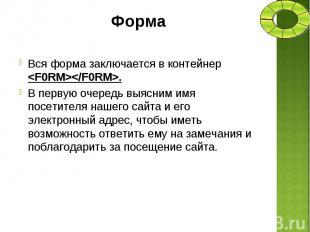 Вся форма заключается в контейнер <F0RM></F0RM>. Вся форма заключает