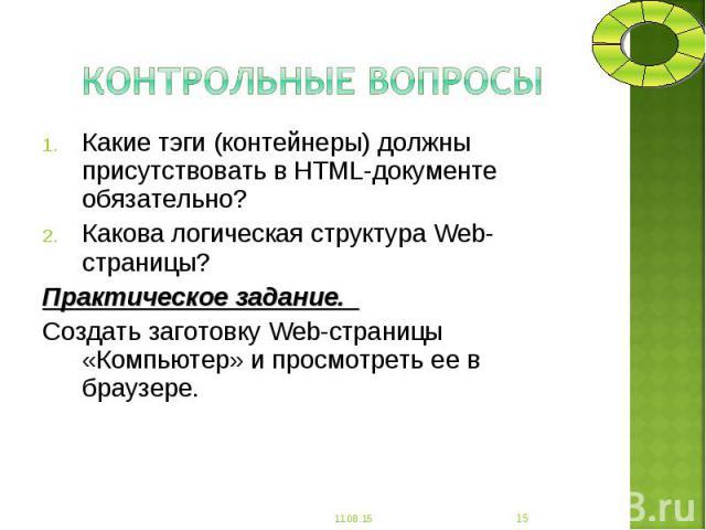 Какие тэги (контейнеры) должны присутствовать в HTML-документе обязательно? Какие тэги (контейнеры) должны присутствовать в HTML-документе обязательно? Какова логическая структура Web-страницы? Практическое задание. Создать заготовку Web-страницы «К…