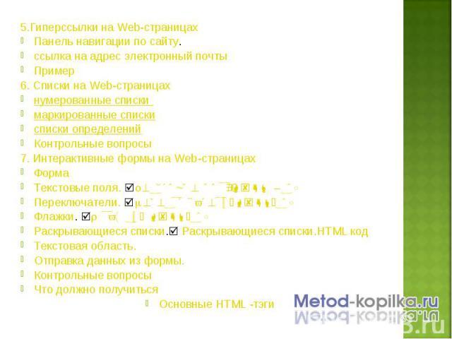 5.Гиперссылки на Web-страницах 5.Гиперссылки на Web-страницах Панель навигации по сайту. ссылка на адрес электронный почты Пример 6. Списки на Web-страницах нумерованные списки маркированные списки списки определений Контрольные вопросы 7. Интеракти…