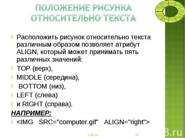Расположить рисунок относительно текста различным образом позволяет атрибут ALIGN, который может принимать пять различных значений: Расположить рисунок относительно текста различным образом позволяет атрибут ALIGN, который может принимать пять разли…