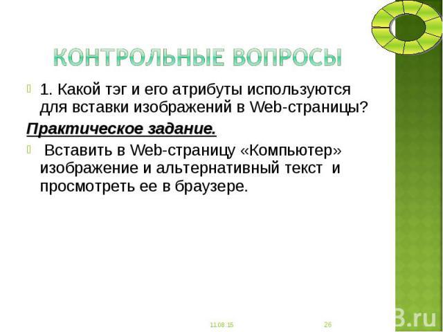 1. Какой тэг и его атрибуты используются для вставки изображений в Web-страницы? 1. Какой тэг и его атрибуты используются для вставки изображений в Web-страницы? Практическое задание. Вставить в Web-страницу «Компьютер» изображение и альтернативный …