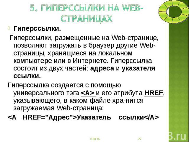 Гиперссылки. Гиперссылки. Гиперссылки, размещенные на Web-странице, позволяют загружать в браузер другие Web-страницы, хранящиеся на локальном компьютере или в Интернете. Гиперссылка состоит из двух частей: адреса и указателя ссылки. Гиперссылка соз…