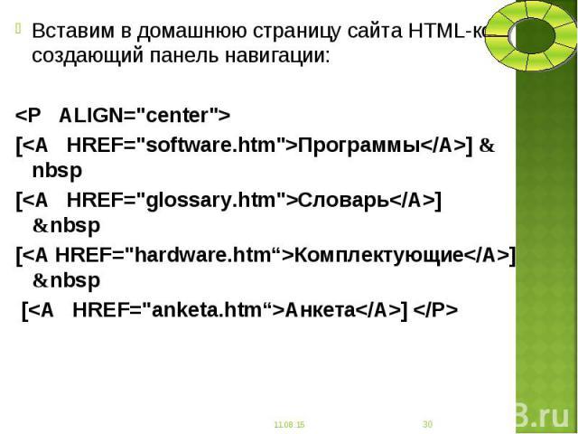 """Вставим в домашнюю страницу сайта HTML-код, создающий панель навигации: Вставим в домашнюю страницу сайта HTML-код, создающий панель навигации: <Р ALIGN=""""center""""> [<А HREF=""""software.htm"""">Программы</A>] & nbs…"""