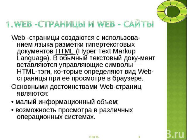 Web -страницы создаются с использованием языка разметки гипертекстовых документов НТМL (Нуреr Техt Markup Language). В обычный текстовый документ вставляются управляющие символы — НТМL-тэги, которые определяют вид Web-страницы при ее …