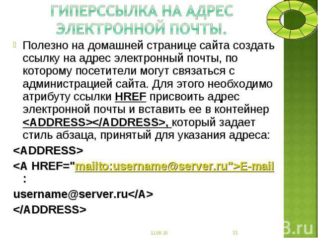 Полезно на домашней странице сайта создать ссылку на адрес электронный почты, по которому посетители могут связаться с администрацией сайта. Для этого необходимо атрибуту ссылки HREF присвоить адрес электронной почты и вставить ее в контейнер <AD…