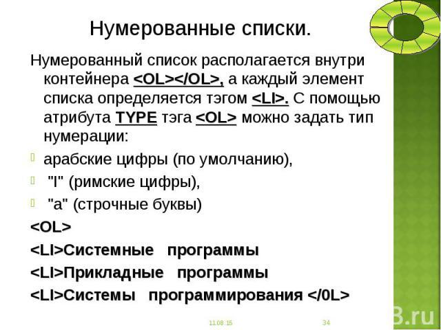 Нумерованный список располагается внутри контейнера <OL></OL>, а каждый элемент списка определяется тэгом <LI>. С помощью атрибута TYPE тэга <OL> можно задать тип нумерации: Нумерованный список располагается внутри контейнера…