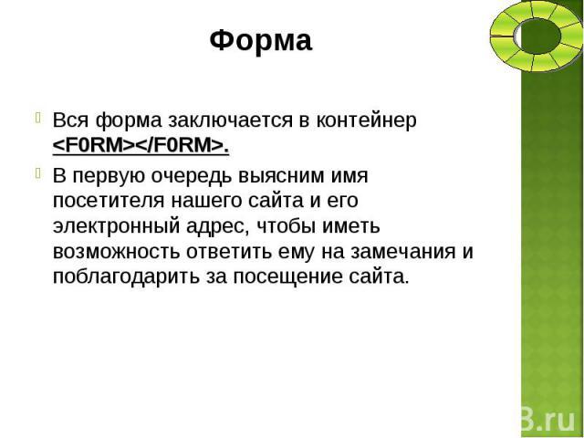 Вся форма заключается в контейнер <F0RM></F0RM>. Вся форма заключается в контейнер <F0RM></F0RM>. В первую очередь выясним имя посетителя нашего сайта и его электронный адрес, чтобы иметь возможность ответить ему на замечания…