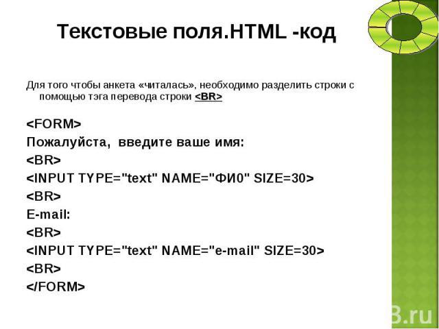 Для того чтобы анкета «читалась», необходимо разделить строки с помощью тэга перевода строки <BR> Для того чтобы анкета «читалась», необходимо разделить строки с помощью тэга перевода строки <BR> <FORM> Пожалуйста, введите ваше имя…