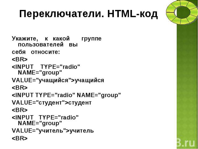 """Укажите, к какой группе пользователей вы Укажите, к какой группе пользователей вы себя относите: <BR> <INPUT TYPE=""""radio"""" NAME=""""group"""" VALUE=""""учащийся"""">учащийся <BR> <INPUT TYPE=""""radio"""" NA…"""