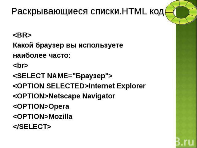 "<BR> <BR> Какой браузер вы используете наиболее часто: <br> <SELECT NAMЕ=""Браузер""> <OPTION SELECTED>Internet Explorer <OPTION>Netscape Navigator <OPTION>Opera <OPTION>Mozilla </SELECT>"