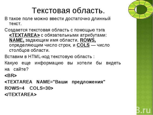 В такое поле можно ввести достаточно длинный текст. В такое поле можно ввести достаточно длинный текст. Создается текстовая область с помощью тэга <TEXTAREA> с обязательными атрибутами: NAME, задающим имя области, ROWS, определяющим число стро…