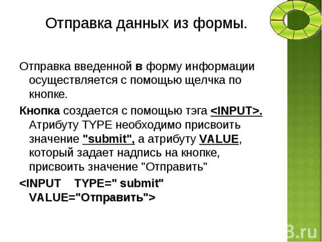 Отправка введенной в форму информации осуществляется с помощью щелчка по кнопке. Отправка введенной в форму информации осуществляется с помощью щелчка по кнопке. Кнопка создается с помощью тэга <INPUT>. Атрибуту TYPE необходимо присвоить значе…