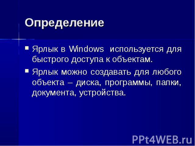 Ярлык в Windows используется для быстрого доступа к объектам. Ярлык в Windows используется для быстрого доступа к объектам. Ярлык можно создавать для любого объекта – диска, программы, папки, документа, устройства.