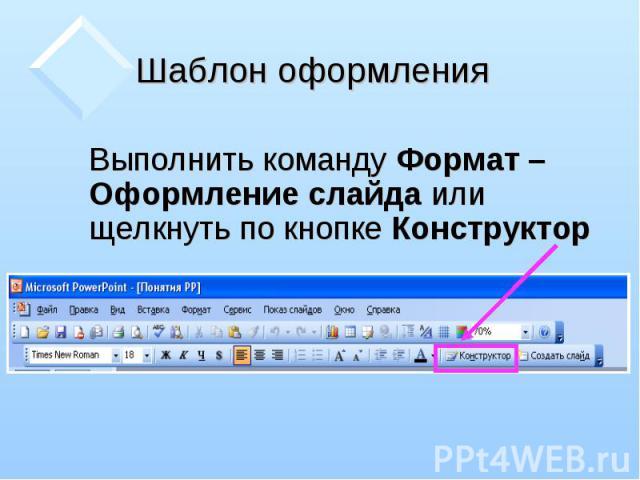 Выполнить команду Формат – Оформление слайда или щелкнуть по кнопке Конструктор Выполнить команду Формат – Оформление слайда или щелкнуть по кнопке Конструктор