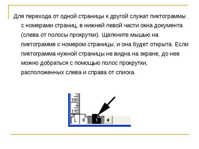 Для перехода от одной страницы к другой служат пиктограммы с номерами страниц, в нижней левой части окна документа (слева от полосы прокрутки). Щелкните мышью на пиктограмме с номером страницы, и она будет открыта. Если пиктограмма нужной страницы н…