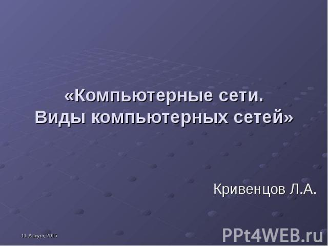 «Компьютерные сети. Виды компьютерных сетей» Кривенцов Л.А.