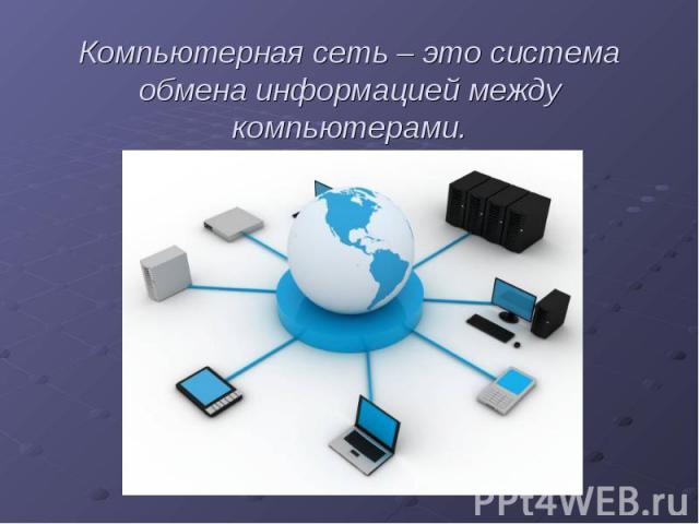 Компьютерная сеть – это система обмена информацией между компьютерами.
