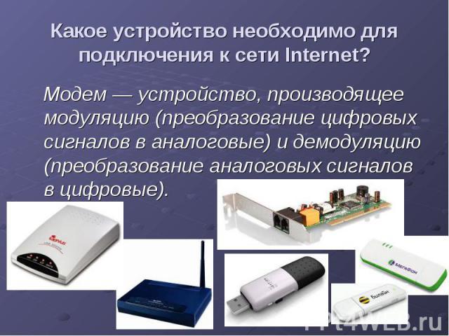 Какое устройство необходимо для подключения к сети Internet? Модем — устройство, производящее модуляцию (преобразование цифровых сигналов в аналоговые) и демодуляцию (преобразование аналоговых сигналов в цифровые).