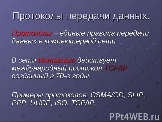 Протоколы передачи данных. Протоколы – единые правила передачи данных в компьютерной сети. В сети Интернет действует международный протокол TCP/IP, созданный в 70-е годы. Примеры протоколов: CSMA/CD, SLIP, PPP, UUCP, ISO, TCP/IP.