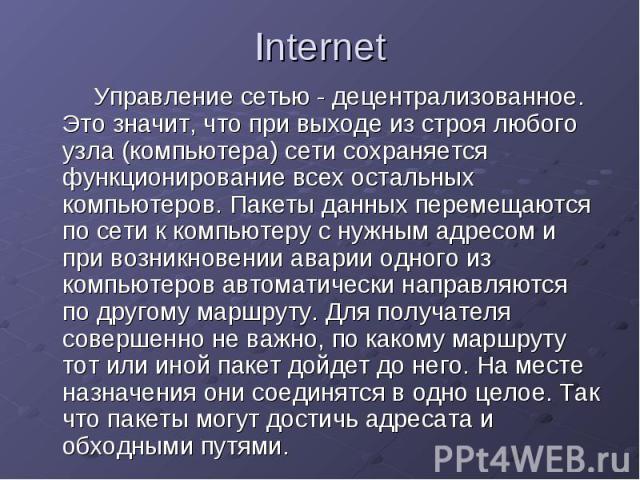 Internet Управление сетью - децентрализованное. Это значит, что при выходе из строя любого узла (компьютера) сети сохраняется функционирование всех остальных компьютеров. Пакеты данных перемещаются по сети к компьютеру с нужным адресом и при возникн…