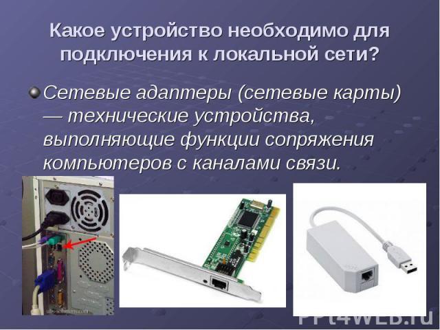 Какое устройство необходимо для подключения к локальной сети? Сетевые адаптеры (сетевые карты) — технические устройства, выполняющие функции сопряжения компьютеров с каналами связи.
