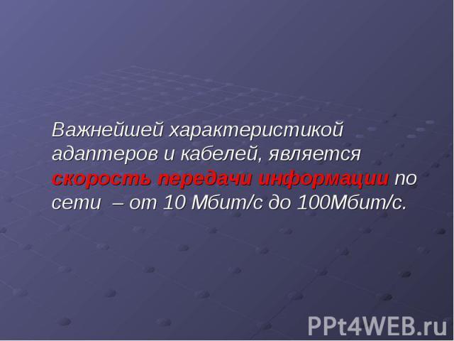 Важнейшей характеристикой адаптеров и кабелей, является скорость передачи информации по сети – от 10 Мбит/с до 100Мбит/с.