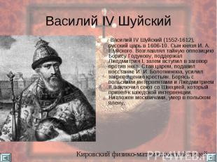 Василий IV Шуйский Василий IV Шуйский (1552-1612), русский царь в 1606-10. Сын к
