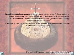 Иван Исаевич Болотников — холоп-послужилец князя А. Телятевского. Пленен крымцам