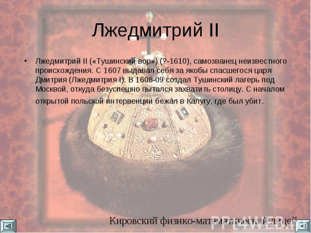 Лжедмитрий II Лжедмитрий II («Тушинский вор») (?-1610), самозванец неизвестного происхождения. С 1607 выдавал себя за якобы спасшегося царя Дмитрия (Лжедмитрия I). В 1608-09 создал Тушинский лагерь под Москвой, откуда безуспешно пытался захватить ст…