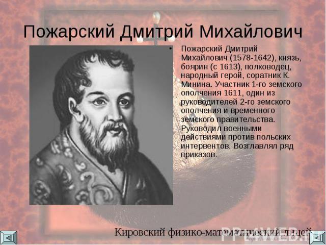 Пожарский Дмитрий Михайлович Пожарский Дмитрий Михайлович (1578-1642), князь, боярин (с 1613), полководец, народный герой, соратник К. Минина. Участник 1-го земского ополчения 1611, один из руководителей 2-го земского ополчения и временного земского…