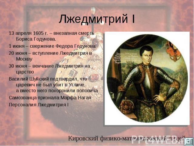 Лжедмитрий I 13 апреля 1605 г. – внезапная смерть Бориса Годунова. 1 июня – свержение Федора Годунова 20 июня – вступление Лжедмитрия в Москву 30 июня – венчание Лжедмитрия на царство Василий Шуйский подтвердил, что царевич не был убит в Угличе, а в…