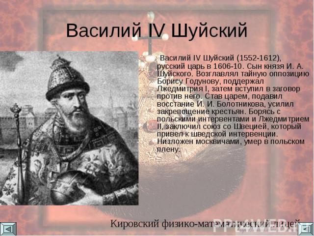 Василий IV Шуйский Василий IV Шуйский (1552-1612), русский царь в 1606-10. Сын князя И. А. Шуйского. Возглавлял тайную оппозицию Борису Годунову, поддержал Лжедмитрия I, затем вступил в заговор против него. Став царем, подавил восстание И. И. Болотн…
