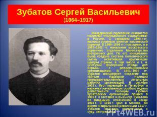 Жандармский полковник, инициатор политики «полицейского социализма» в России. С