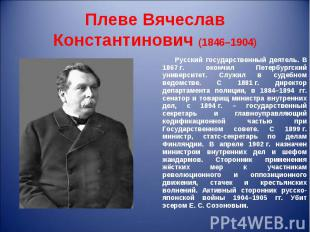 Русский государственный деятель. В 1867г. окончил Петербургский университе